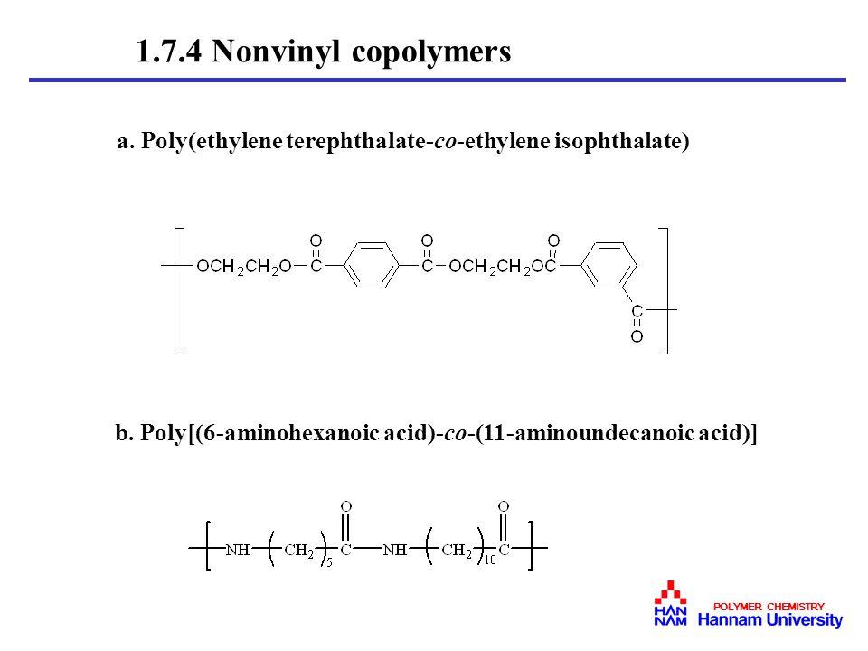 1.7.4 Nonvinyl copolymers a. Poly(ethylene terephthalate-co-ethylene isophthalate) b. Poly[(6-aminohexanoic acid)-co-(11-aminoundecanoic acid)]